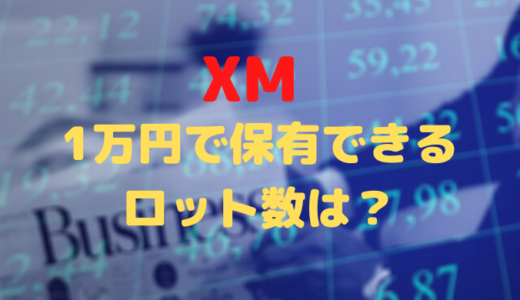XMにおいて1万円で保有できるロット数はいくら?
